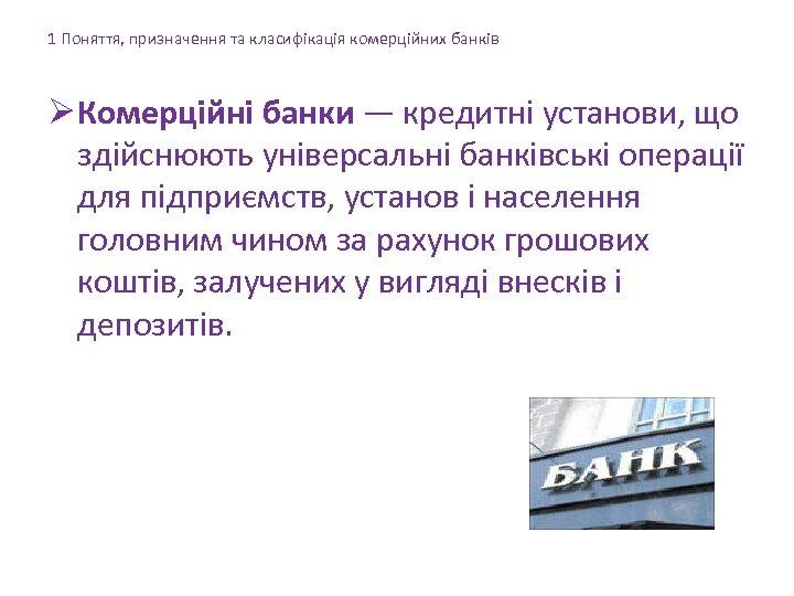 1 Поняття, призначення та класифікація комерційних банків Ø Комерційні банки — кредитні установи, що