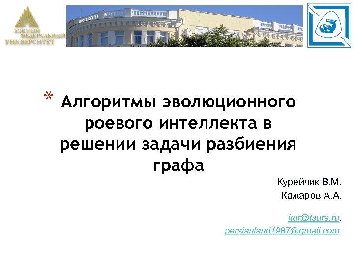 * Алгоритмы эволюционного роевого интеллекта в решении задачи разбиения графа Курейчик В. М. Кажаров