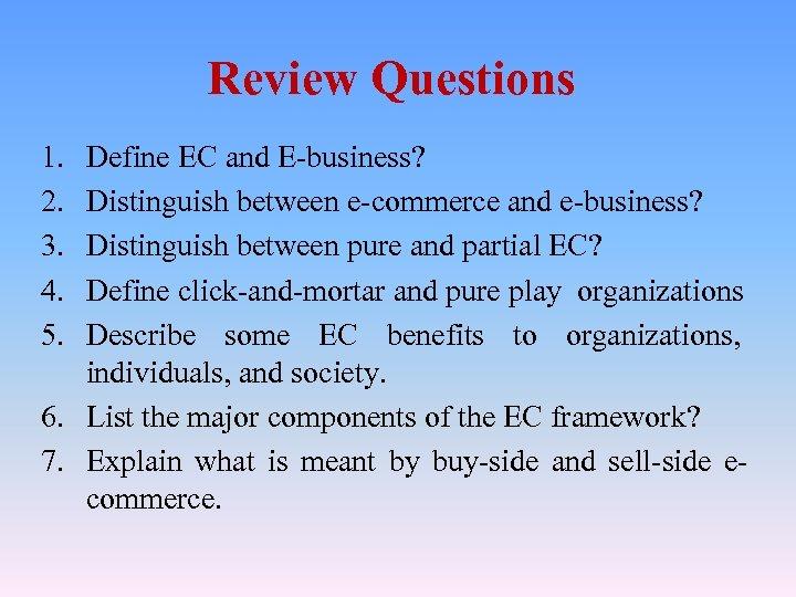 Review Questions 1. 2. 3. 4. 5. Define EC and E-business? Distinguish between e-commerce