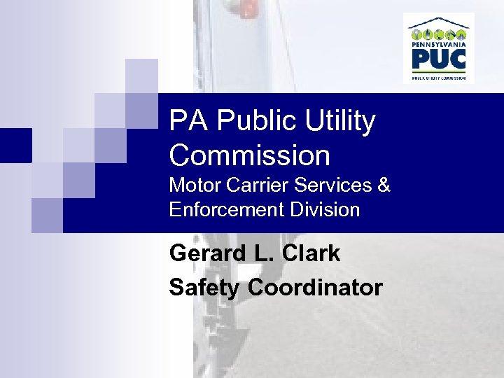 PA Public Utility Commission Motor Carrier Services & Enforcement Division Gerard L. Clark Safety