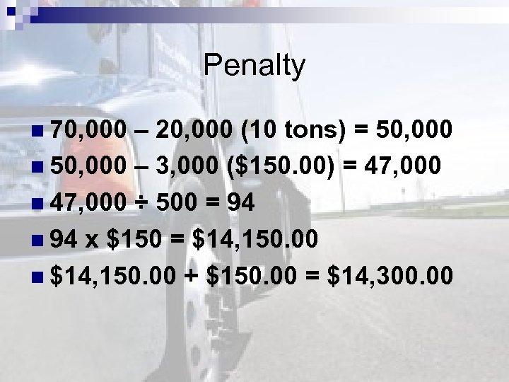 Penalty n 70, 000 – 20, 000 (10 tons) = 50, 000 n 50,