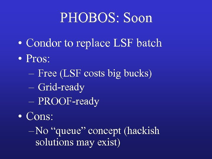 PHOBOS: Soon • Condor to replace LSF batch • Pros: – Free (LSF costs