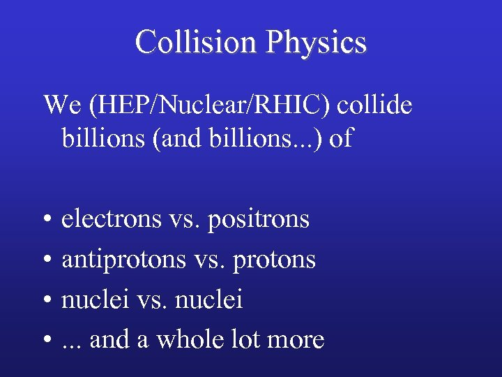 Collision Physics We (HEP/Nuclear/RHIC) collide billions (and billions. . . ) of • •