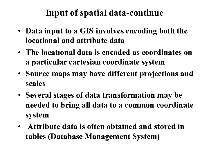 Input of spatial data-continue • Data input to a GIS involves encoding both the