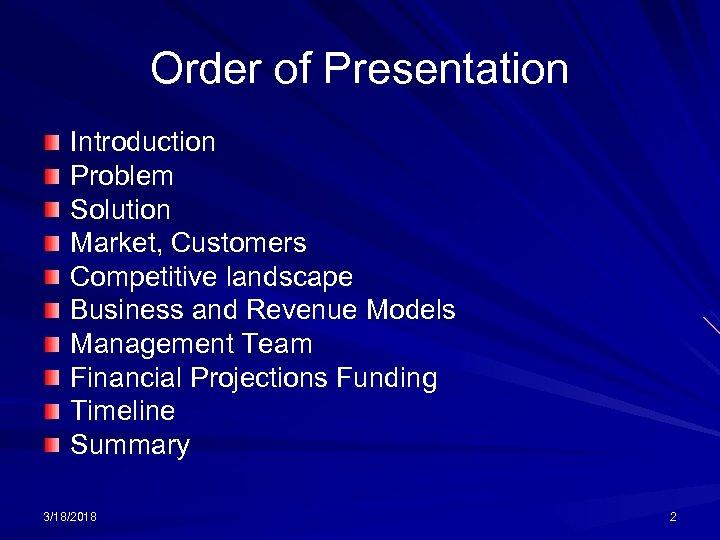 Order of Presentation Introduction Problem Solution Market, Customers Competitive landscape Business and Revenue Models