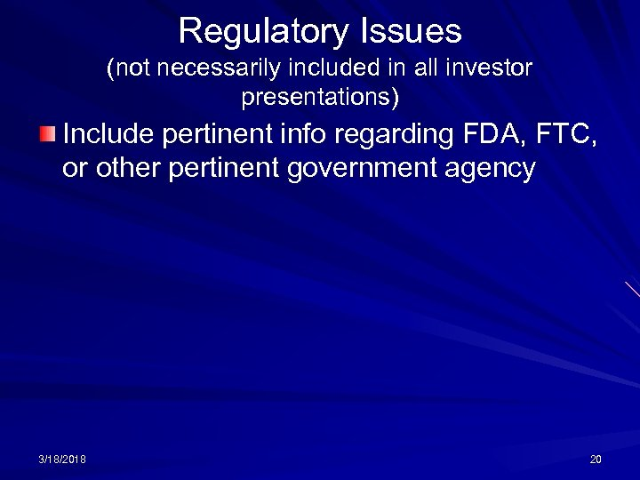 Regulatory Issues (not necessarily included in all investor presentations) Include pertinent info regarding FDA,