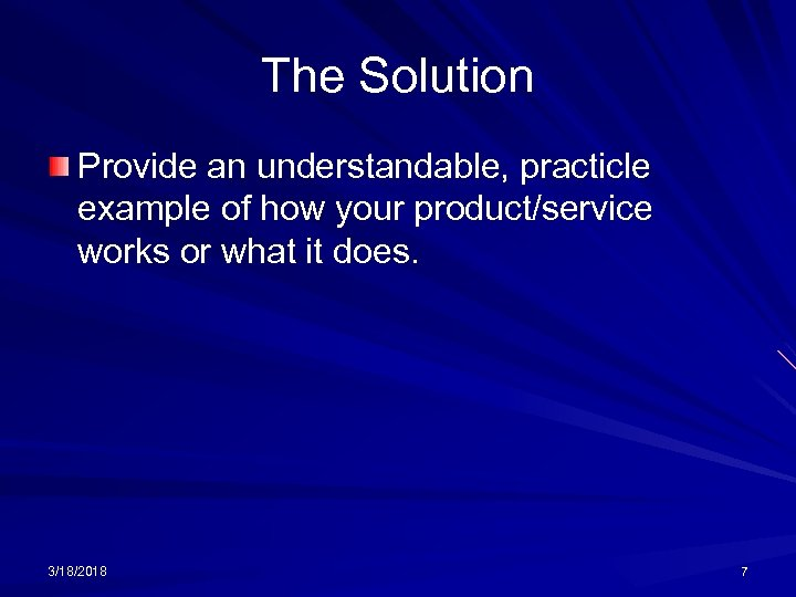 The Solution Provide an understandable, practicle example of how your product/service works or what