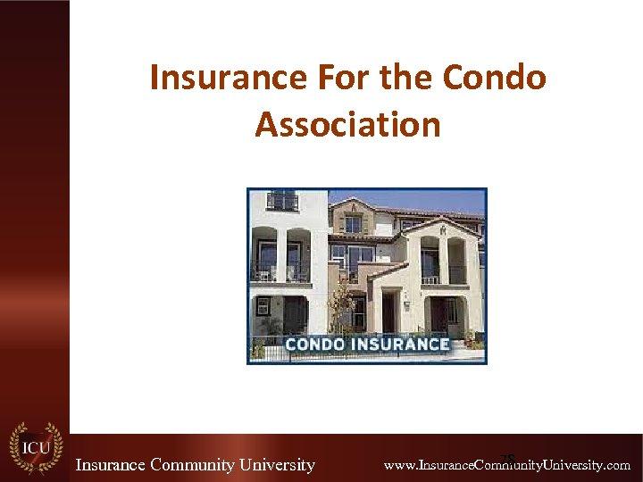 Insurance For the Condo Association Insurance Community University 78 www. Insurance. Community. University. com