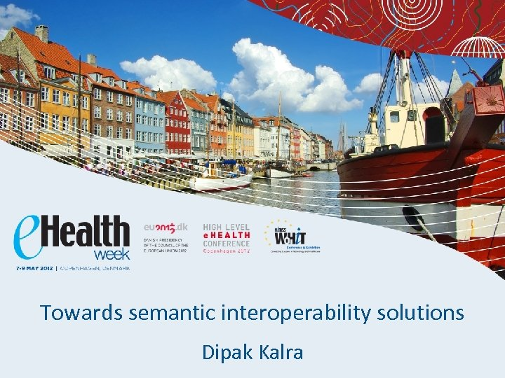 Towards semantic interoperability solutions Dipak Kalra