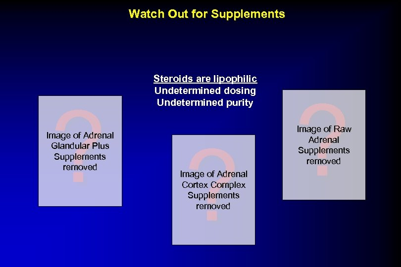 Watch Out for Supplements Steroids are lipophilic Undetermined dosing Undetermined purity ? ? ?