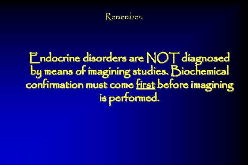 Remember: Endocrine disorders are NOT diagnosed by means of imagining studies. Biochemical confirmation must
