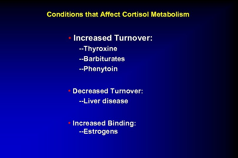 Conditions that Affect Cortisol Metabolism • Increased Turnover: --Thyroxine --Barbiturates --Phenytoin • Decreased Turnover: