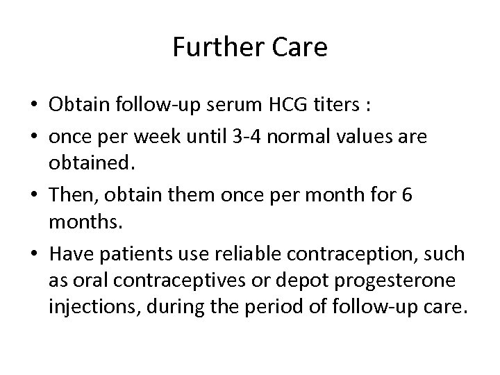 Further Care • Obtain follow-up serum HCG titers : • once per week until