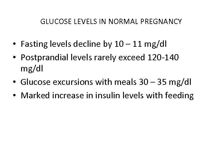GLUCOSE LEVELS IN NORMAL PREGNANCY • Fasting levels decline by 10 – 11 mg/dl
