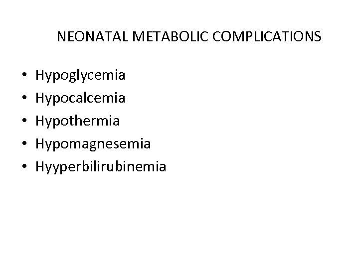 NEONATAL METABOLIC COMPLICATIONS • • • Hypoglycemia Hypocalcemia Hypothermia Hypomagnesemia Hyyperbilirubinemia