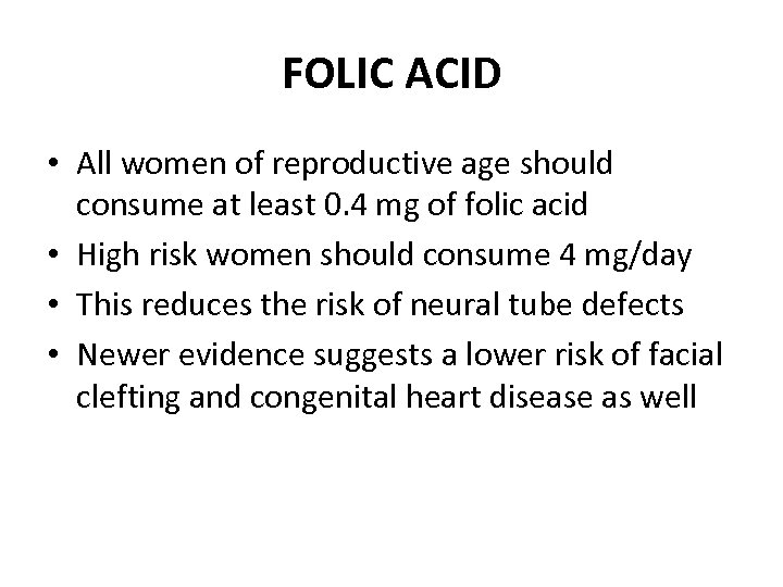 FOLIC ACID • All women of reproductive age should consume at least 0. 4