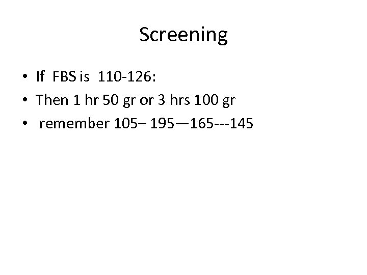 Screening • If FBS is 110 -126: • Then 1 hr 50 gr or