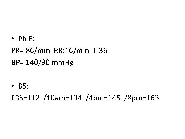 • Ph E: PR= 86/min RR: 16/min T: 36 BP= 140/90 mm. Hg