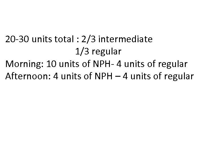 20 -30 units total : 2/3 intermediate 1/3 regular Morning: 10 units of NPH-