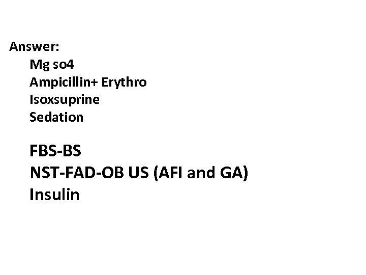 Answer: Mg so 4 Ampicillin+ Erythro Isoxsuprine Sedation FBS-BS NST-FAD-OB US (AFI and GA)