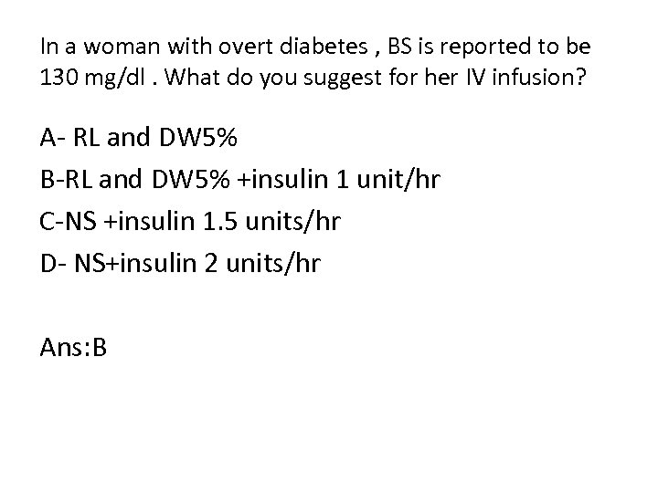 In a woman with overt diabetes , BS is reported to be 130 mg/dl.