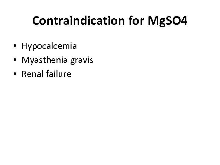 Contraindication for Mg. SO 4 • Hypocalcemia • Myasthenia gravis • Renal failure