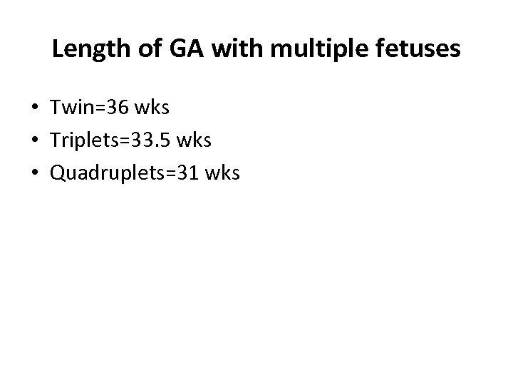 Length of GA with multiple fetuses • Twin=36 wks • Triplets=33. 5 wks •