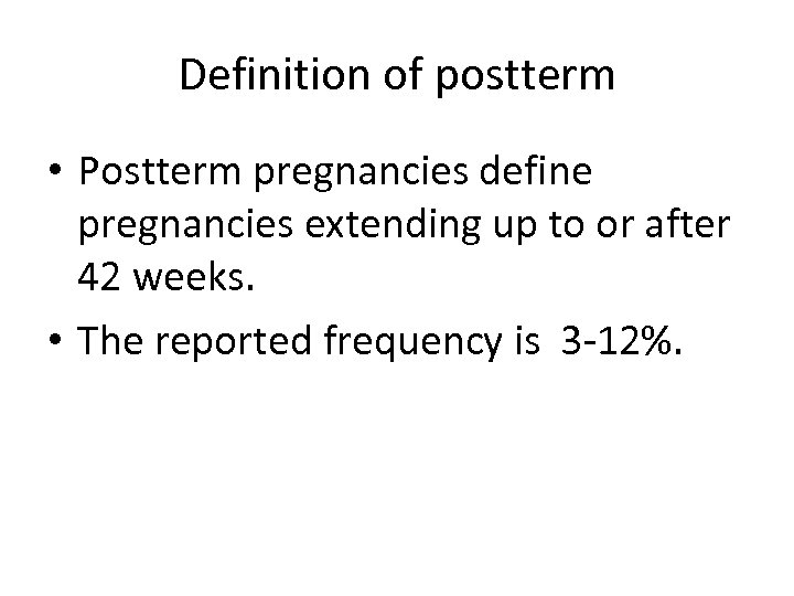 Definition of postterm • Postterm pregnancies define pregnancies extending up to or after 42