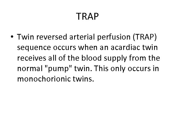 TRAP • Twin reversed arterial perfusion (TRAP) sequence occurs when an acardiac twin receives