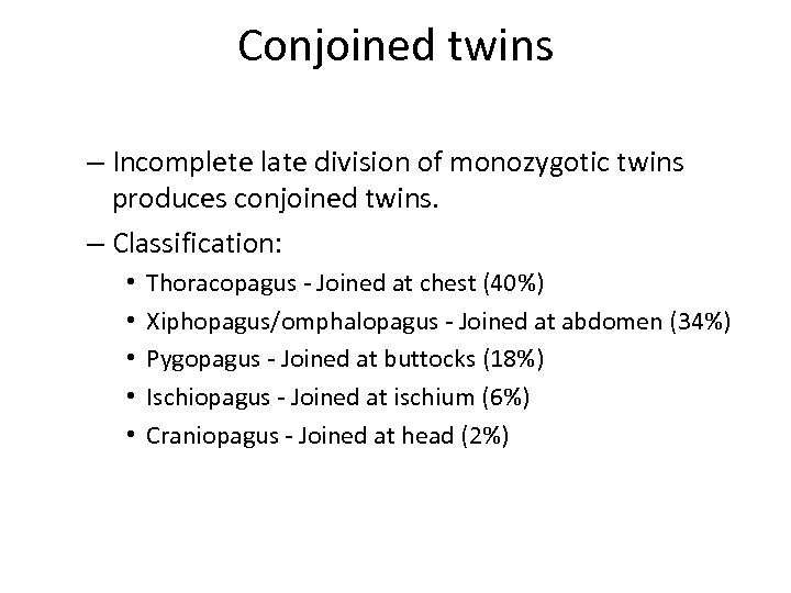 Conjoined twins – Incomplete late division of monozygotic twins produces conjoined twins. – Classification: