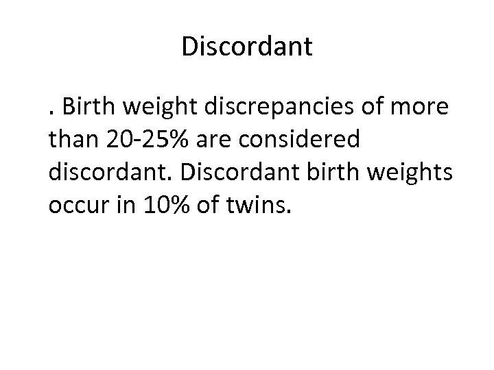 Discordant . Birth weight discrepancies of more than 20 -25% are considered discordant. Discordant