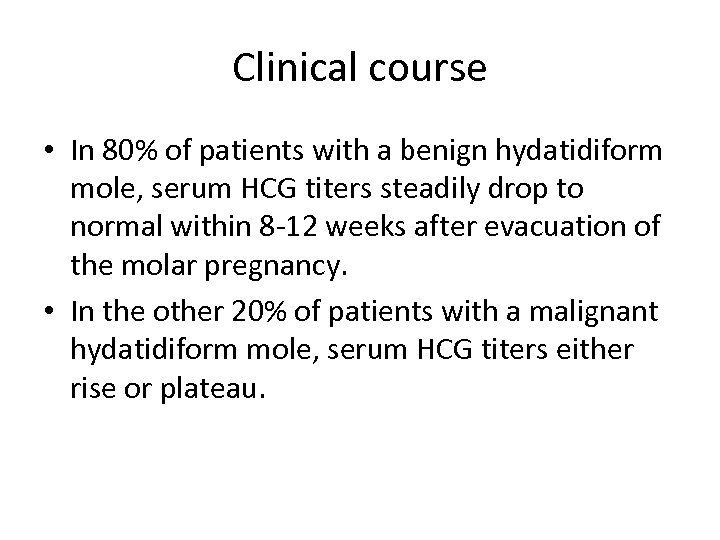 Clinical course • In 80% of patients with a benign hydatidiform mole, serum HCG
