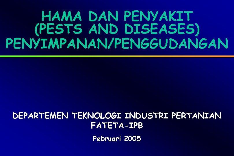 HAMA DAN PENYAKIT (PESTS AND DISEASES) PENYIMPANAN/PENGGUDANGAN DEPARTEMEN TEKNOLOGI INDUSTRI PERTANIAN FATETA-IPB Pebruari 2005