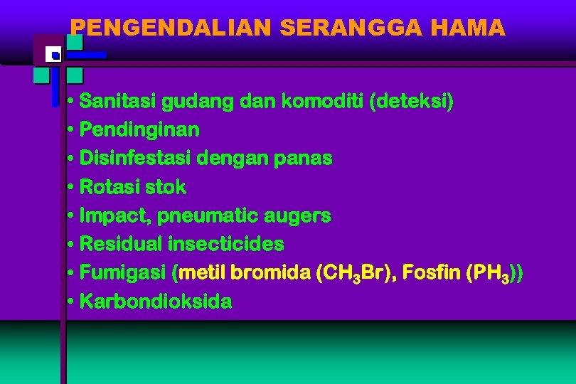 PENGENDALIAN SERANGGA HAMA • Sanitasi gudang dan komoditi (deteksi) • Pendinginan • Disinfestasi dengan