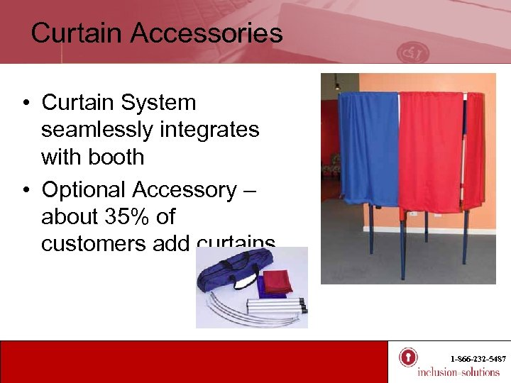 Curtain Accessories • Curtain System seamlessly integrates with booth • Optional Accessory – about