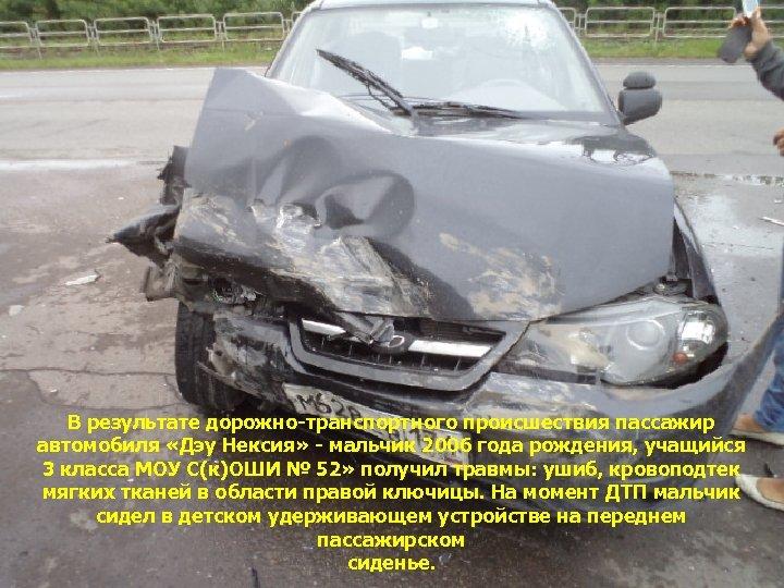 В результате дорожно-транспортного происшествия пассажир автомобиля «Дэу Нексия» - мальчик 2006 года рождения, учащийся