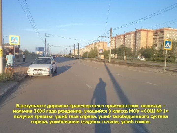 В результате дорожно-транспортного происшествия пешеход – мальчик 2006 года рождения, учащийся 3 класса МОУ