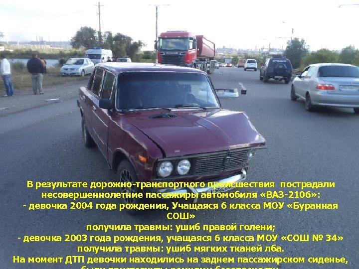 В результате дорожно-транспортного происшествия пострадали несовершеннолетние пассажиры автомобиля «ВАЗ-2106» : - девочка 2004 года