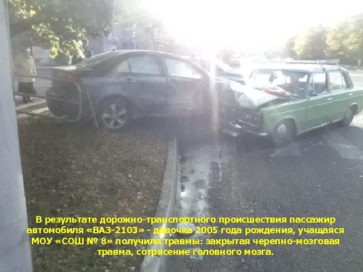 В результате дорожно-транспортного происшествия пассажир автомобиля «ВАЗ-2103» - девочка 2005 года рождения, учащаяся МОУ