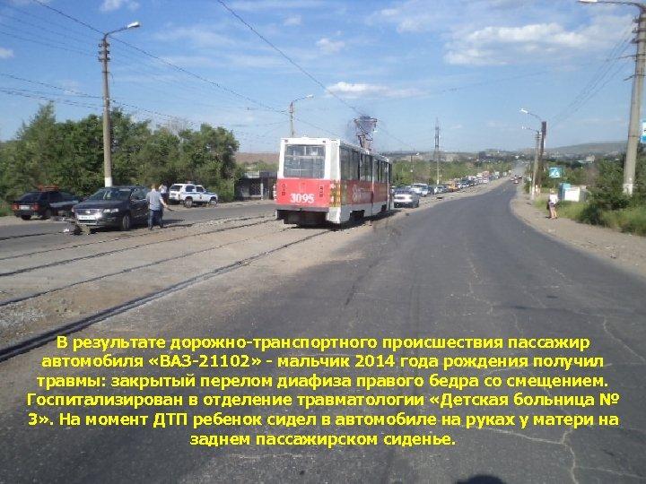 В результате дорожно-транспортного происшествия пассажир автомобиля «ВАЗ-21102» - мальчик 2014 года рождения получил травмы: