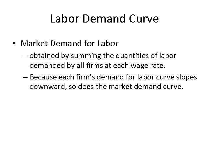 Labor Demand Curve • Market Demand for Labor – obtained by summing the quantities