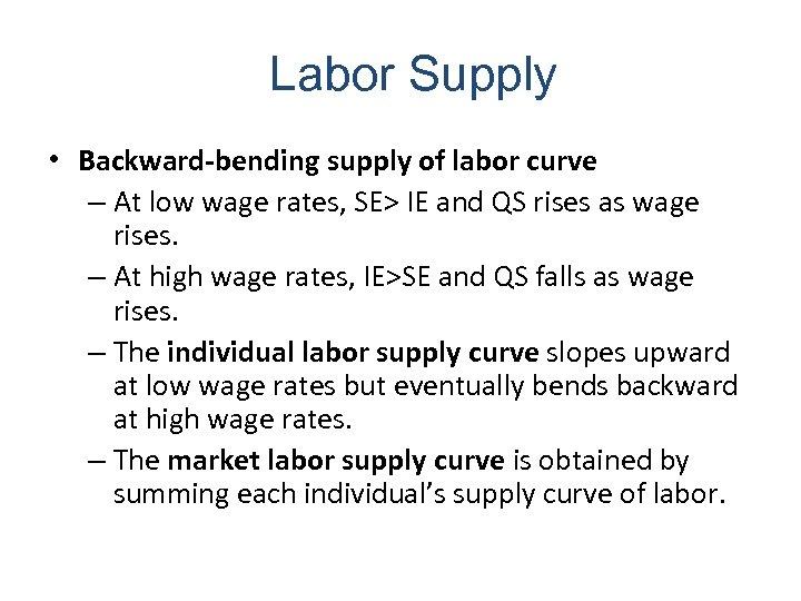 Labor Supply • Backward-bending supply of labor curve – At low wage rates, SE>