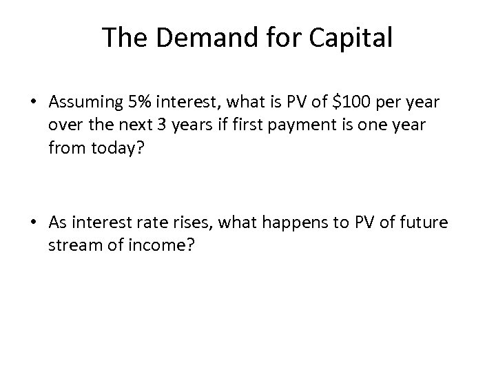 The Demand for Capital • Assuming 5% interest, what is PV of $100 per