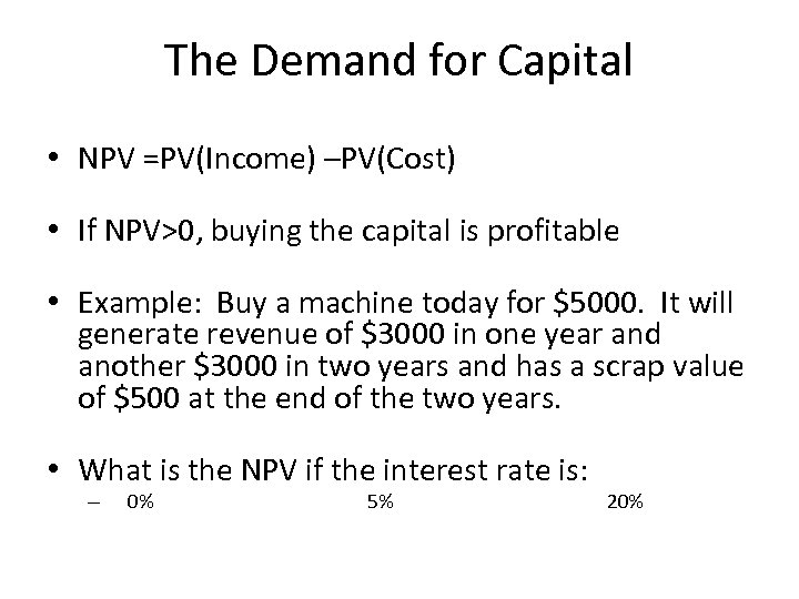 The Demand for Capital • NPV =PV(Income) –PV(Cost) • If NPV>0, buying the capital