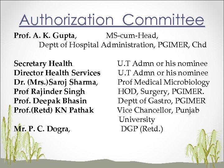 Authorization Committee Prof. A. K. Gupta, MS-cum-Head, Deptt of Hospital Administration, PGIMER, Chd Secretary