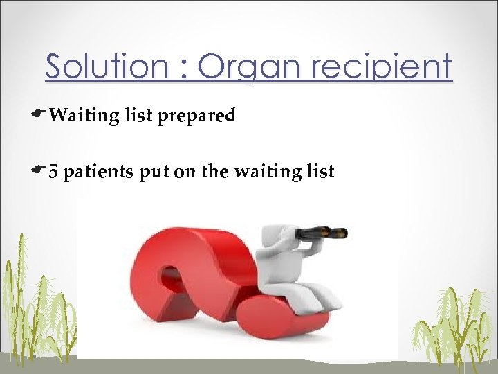 Solution : Organ recipient EWaiting list prepared E 5 patients put on the waiting