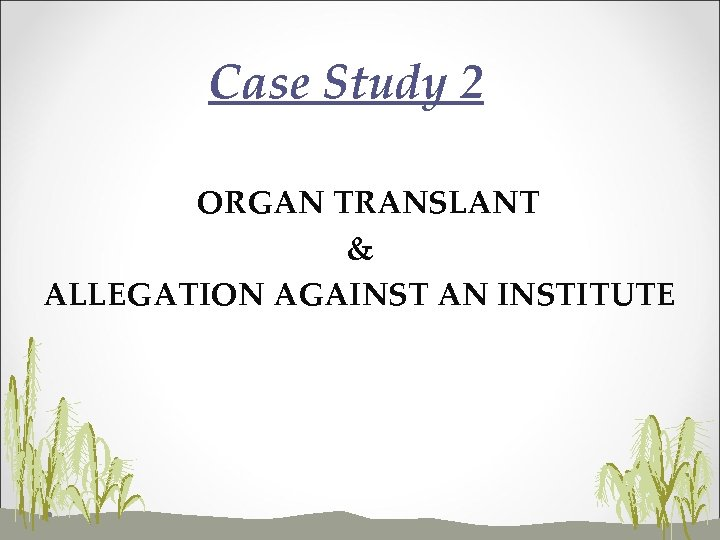 Case Study 2 ORGAN TRANSLANT & ALLEGATION AGAINST AN INSTITUTE