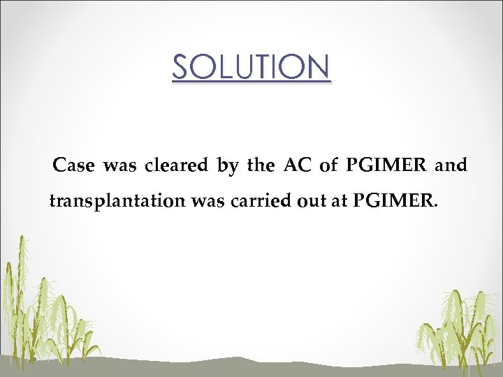 SOLUTION Case was cleared by the AC of PGIMER and transplantation was carried out