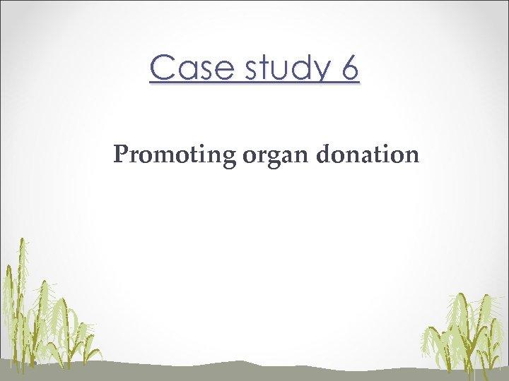 Case study 6 Promoting organ donation