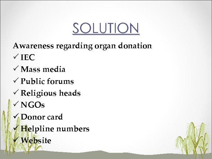SOLUTION Awareness regarding organ donation P IEC P Mass media P Public forums P